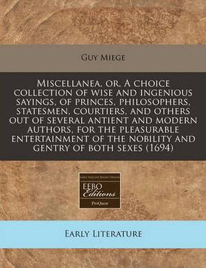 Miscellanea, Or, a Choice Collection of Wise and Ingenious Sayings, of Princes, Philosophers, Statesmen, Courtiers, and Others Out of Several Antient and Modern Authors, for the Pleasurable Entertainment of the Nobility and Gentry of Both Sexes (1694)