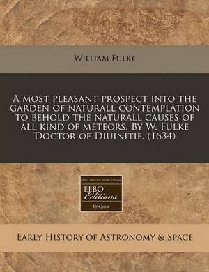 A Most Pleasant Prospect Into the Garden of Naturall Contemplation to Behold the Naturall Causes of All Kind of Meteors. by W. Fulke Doctor of Diuinitie. (1634)