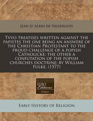 Tvvo Treatises Written Against the Papistes the One Being an Answere of the Christian Protestant to the Proud Challenge of a Popish Catholicke: The Other a Confutation of the Popish Churches Doctrine: By William Fulke. (1577)