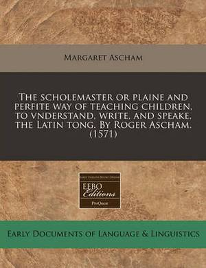 The Scholemaster or Plaine and Perfite Way of Teaching Children, to Vnderstand, Write, and Speake, the Latin Tong. by Roger Ascham. (1571)