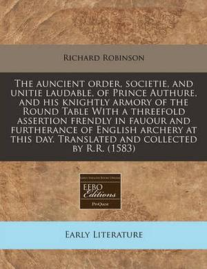 The Auncient Order, Societie, and Unitie Laudable, of Prince Authure, and His Knightly Armory of the Round Table with a Threefold Assertion Frendly in Fauour and Furtherance of English Archery at This Day. Translated and Collected by R.R. (1583)