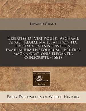Disertissimi Viri Rogeri Aschami, Angli, Regiae Maiestati Non Ita Pridem a Latinis Epistolis, Familiarium Epistolarum Libri Tres Magna Orationis Elegantia Conscripti. (1581)