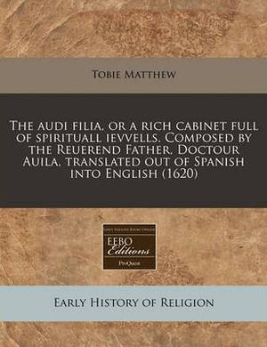 The Audi Filia, or a Rich Cabinet Full of Spirituall Ievvells. Composed by the Reuerend Father, Doctour Auila, Translated Out of Spanish Into English (1620)