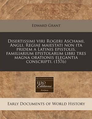 Disertissimi Viri Rogeri Aschami, Angli, Regiae Maiestati Non Ita Pridem a Latinis Epistolis, Familiarium Epistolarum Libri Tres Magna Orationis Elegantia Conscripti. (1576)