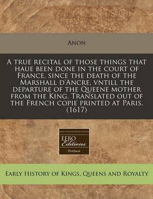 A True Recital of Those Things That Haue Been Done in the Court of France, Since the Death of the Marshall D'Ancre, Vntill the Departure of the Queene Mother from the King. Translated Out of the French Copie Printed at Paris. (1617)