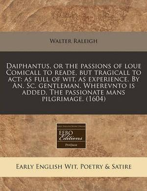 Daiphantus, or the Passions of Loue Comicall to Reade, But Tragicall to ACT: As Full of Wit, as Experience. by An. SC. Gentleman. Wherevnto Is Added, the Passionate Mans Pilgrimage. (1604)