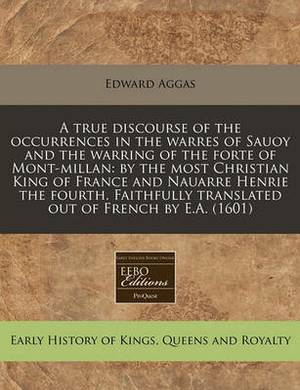 A True Discourse of the Occurrences in the Warres of Sauoy and the Warring of the Forte of Mont-Millan: By the Most Christian King of France and Nauarre Henrie the Fourth. Faithfully Translated Out of French by E.A. (1601)