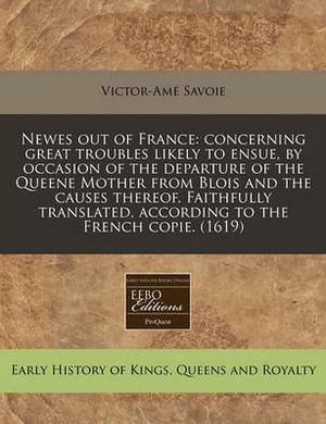 Newes Out of France: Concerning Great Troubles Likely to Ensue, by Occasion of the Departure of the Queene Mother from Blois and the Causes Thereof. Faithfully Translated, According to the French Copie. (1619)