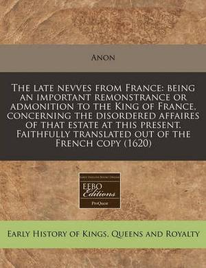 The Late Nevves from France: Being an Important Remonstrance or Admonition to the King of France, Concerning the Disordered Affaires of That Estate at This Present. Faithfully Translated Out of the French Copy (1620)