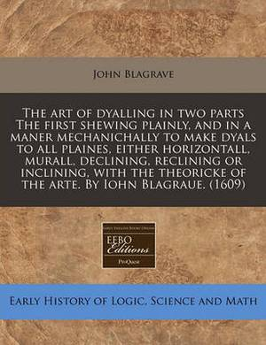 The Art of Dyalling in Two Parts the First Shewing Plainly, and in a Maner Mechanichally to Make Dyals to All Plaines, Either Horizontall, Murall, Declining, Reclining or Inclining, with the Theoricke of the Arte. by Iohn Blagraue. (1609)