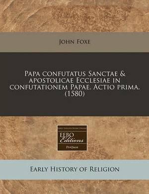 Papa Confutatus Sanctae & Apostolicae Ecclesiae in Confutationem Papae. Actio Prima. (1580)