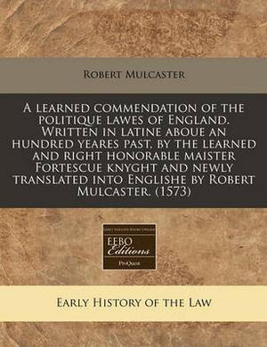 A Learned Commendation of the Politique Lawes of England. Written in Latine Aboue an Hundred Yeares Past, by the Learned and Right Honorable Maister Fortescue Knyght and Newly Translated Into Englishe by Robert Mulcaster. (1573)