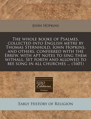 The Whole Booke of Psalmes, Collected Into English Metre by Thomas Sternhold, Iohn Hopkins, and Others, Conferred with the Ebrew, with Apt Notes to Sing Them Withall. Set Forth and Allowed to Bee Song in All Churches ... (1601)