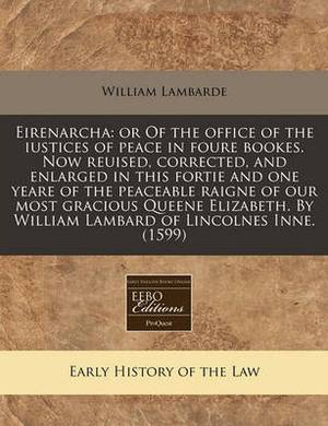 Eirenarcha: Or of the Office of the Iustices of Peace in Foure Bookes. Now Reuised, Corrected, and Enlarged in This Fortie and One Yeare of the Peaceable Raigne of Our Most Gracious Queene Elizabeth. by William Lambard of Lincolnes Inne. (1599)