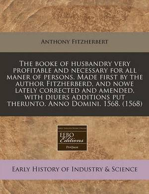 The Booke of Husbandry Very Profitable and Necessary for All Maner of Persons. Made First by the Author Fitzherberd, and Nowe Lately Corrected and Amended, with Diuers Additions Put Therunto. Anno Domini. 1568. (1568)