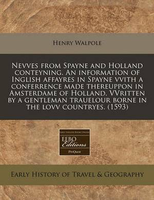 Nevves from Spayne and Holland Conteyning. an Information of Inglish Affayres in Spayne Vvith a Conferrence Made Thereuppon in Amsterdame of Holland. Vvritten by a Gentleman Trauelour Borne in the Lovv Countryes. (1593)
