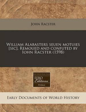 William Alabasters Seuen Motuies [Sic]. Remoued and Confuted by Iohn Racster (1598)