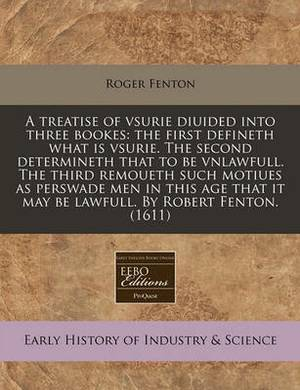 A Treatise of Vsurie Diuided Into Three Bookes: The First Defineth What Is Vsurie. the Second Determineth That to Be Vnlawfull. the Third Remoueth Such Motiues as Perswade Men in This Age That It May Be Lawfull. by Robert Fenton. (1611)