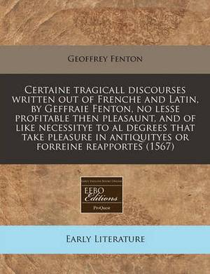 Certaine Tragicall Discourses Written Out of Frenche and Latin, by Geffraie Fenton, No Lesse Profitable Then Pleasaunt, and of Like Necessitye to Al Degrees That Take Pleasure in Antiquityes or Forreine Reapportes (1567)
