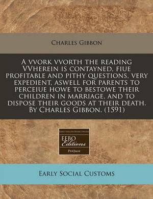 A Vvork Vvorth the Reading Vvherein Is Contayned, Fiue Profitable and Pithy Questions, Very Expedient, Aswell for Parents to Perceiue Howe to Bestowe Their Children in Marriage, and to Dispose Their Goods at Their Death. by Charles Gibbon. (1591)