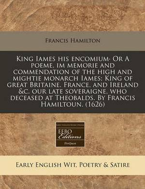 King Iames His Encomium or a Poeme, Im Memorie and Commendation of the High and Mightie Monarch Iames; King of Great Britaine. France, and Ireland &C. Our Late Soveraigne, Who Deceased at Theobalds. by Francis Hamiltoun. (1626)
