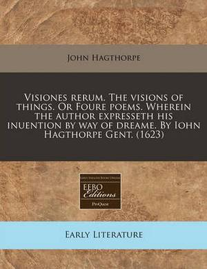 Visiones Rerum. the Visions of Things. or Foure Poems. Wherein the Author Expresseth His Inuention by Way of Dreame. by Iohn Hagthorpe Gent. (1623)