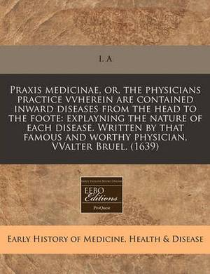 Praxis Medicinae, Or, the Physicians Practice Vvherein Are Contained Inward Diseases from the Head to the Foote: Explayning the Nature of Each Disease. Written by That Famous and Worthy Physician, Vvalter Bruel. (1639)