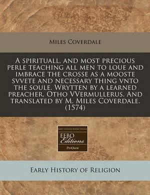 A Spirituall, and Most Precious Perle Teaching All Men to Loue and Imbrace the Crosse as a Mooste Svvete and Necessary Thing Vnto the Soule. Wrytten by a Learned Preacher, Otho Vvermullerus. and Translated by M. Miles Coverdale. (1574)