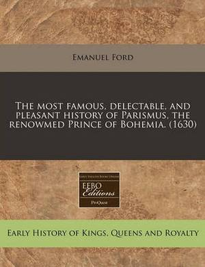 The Most Famous, Delectable, and Pleasant History of Parismus, the Renowmed Prince of Bohemia. (1630)