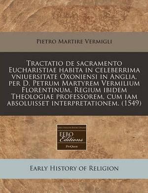 Tractatio de Sacramento Eucharistiae Habita in Celeberrima Vniuersitate Oxoniensi in Anglia, Per D. Petrum Martyrem Vermilium Florentinum, Regium Ibidem Theologiae Professorem, Cum Iam Absoluisset Interpretationem. (1549)