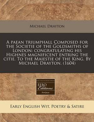 A Paean Triumphall Composed for the Societie of the Goldsmiths of London: Congratulating His Highnes Magnificent Entring the Citie. to the Maiestie of the King. by Michael Drayton. (1604)