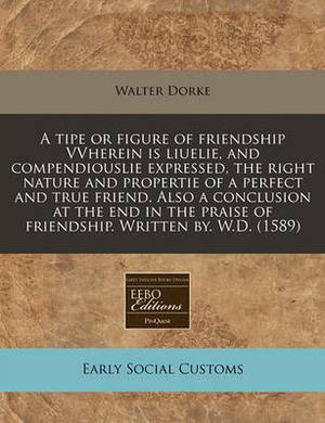 A Tipe or Figure of Friendship Vvherein Is Liuelie, and Compendiouslie Expressed, the Right Nature and Propertie of a Perfect and True Friend. Also a Conclusion at the End in the Praise of Friendship. Written By. W.D. (1589)