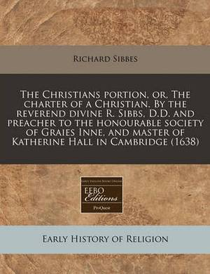 The Christians Portion, Or, the Charter of a Christian. by the Reverend Divine R. Sibbs, D.D. and Preacher to the Honourable Society of Graies Inne, and Master of Katherine Hall in Cambridge (1638)