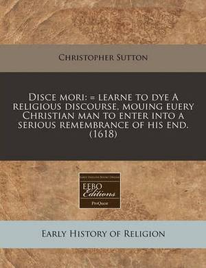 Disce Mori: = Learne to Dye a Religious Discourse, Mouing Euery Christian Man to Enter Into a Serious Remembrance of His End. (1618)