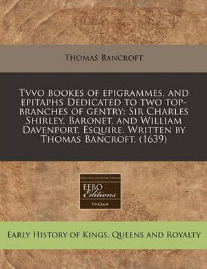 Tvvo Bookes of Epigrammes, and Epitaphs Dedicated to Two Top-Branches of Gentry: Sir Charles Shirley, Baronet, and William Davenport, Esquire. Written by Thomas Bancroft. (1639)