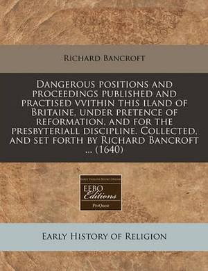 Dangerous Positions and Proceedings Published and Practised Vvithin This Iland of Britaine, Under Pretence of Reformation, and for the Presbyteriall Discipline. Collected, and Set Forth by Richard Bancroft ... (1640)