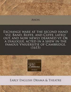 Exchange Ware at the Second Hand Viz. Band, Ruffe, and Cuffe, Lately Out, and Now Newly Dearned VP. or a Dialogue, Acted in a Shew in the Famous Vniuersitie of Cambridge. (1615)
