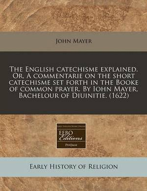 The English Catechisme Explained. Or, a Commentarie on the Short Catechisme Set Forth in the Booke of Common Prayer. by Iohn Mayer, Bachelour of Diuinitie. (1622)