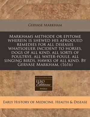 Markhams Methode or Epitome Wherein Is Shewed His Aprooued Remedies for All Diseases Whatsoeuer Incident to Horses, Dogs of All Kind, All Sorts of Poultrye, All Water-Foule, All Singing Birds, Hawks of All Kind. by Gervase Markham. (1616)