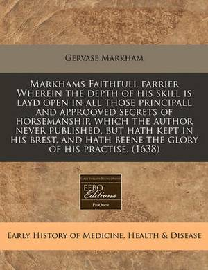 Markhams Faithfull Farrier Wherein the Depth of His Skill Is Layd Open in All Those Principall and Approoved Secrets of Horsemanship, Which the Author Never Published, But Hath Kept in His Brest, and Hath Beene the Glory of His Practise. (1638)