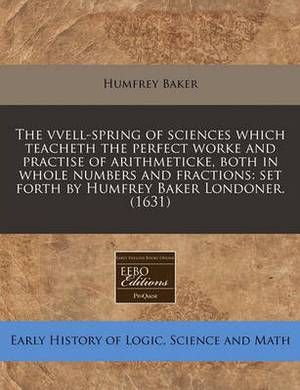 The Vvell-Spring of Sciences Which Teacheth the Perfect Worke and Practise of Arithmeticke, Both in Whole Numbers and Fractions: Set Forth by Humfrey Baker Londoner. (1631)
