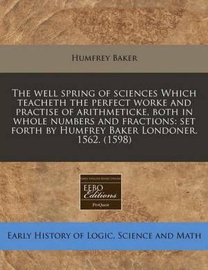 The Well Spring of Sciences Which Teacheth the Perfect Worke and Practise of Arithmeticke, Both in Whole Numbers and Fractions: Set Forth by Humfrey Baker Londoner. 1562. (1598)
