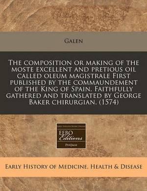 The Composition or Making of the Moste Excellent and Pretious Oil Called Oleum Magistrale First Published by the Commaundement of the King of Spain. Faithfully Gathered and Translated by George Baker Chirurgian. (1574)