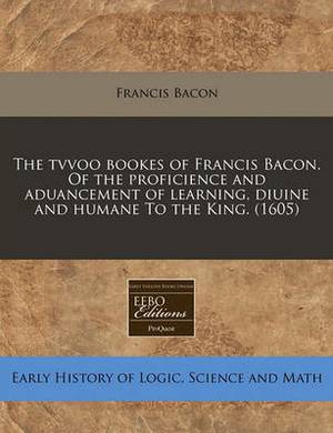 The Tvvoo Bookes of Francis Bacon. of the Proficience and Aduancement of Learning, Diuine and Humane to the King. (1605)
