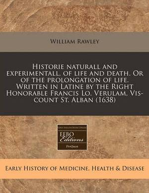 Historie Naturall and Experimentall, of Life and Death. or of the Prolongation of Life. Written in Latine by the Right Honorable Francis Lo. Verulam, VIS-Count St. Alban (1638)