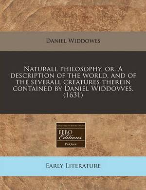 Naturall Philosophy, Or, a Description of the World, and of the Severall Creatures Therein Contained by Daniel Widdovves. (1631)