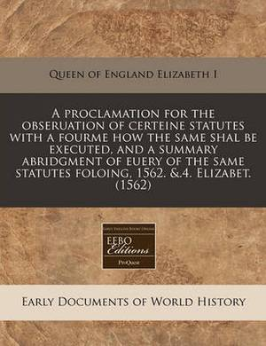 A Proclamation for the Obseruation of Certeine Statutes with a Fourme How the Same Shal Be Executed, and a Summary Abridgment of Euery of the Same Statutes Foloing, 1562. &.4. Elizabet. (1562)
