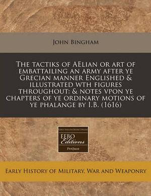 The Tactiks of Aelian or Art of Embattailing an Army After Ye Grecian Manner Englished & Illustrated Wth Figures Throughout  : & Notes Vpon Ye Chapters of Ye Ordinary Motions of Ye Phalange by I.B. (1616)