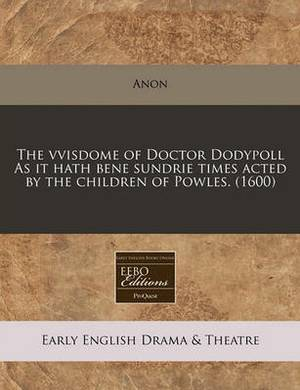 The Vvisdome of Doctor Dodypoll as It Hath Bene Sundrie Times Acted by the Children of Powles. (1600)