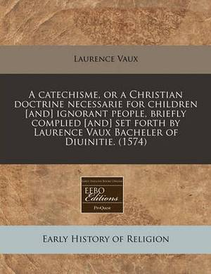A Catechisme, or a Christian Doctrine Necessarie for Children [And] Ignorant People, Briefly Complied [And] Set Forth by Laurence Vaux Bacheler of Diuinitie. (1574)